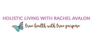 Holistic Living With Rachel Avalon - True Health With True Purpose